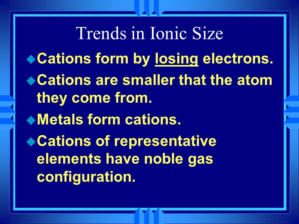 Trends in Ionic Size u Cations form by losing electrons. u Cations are smaller that the atom they come from. u Metals form cations. u Cations of repre