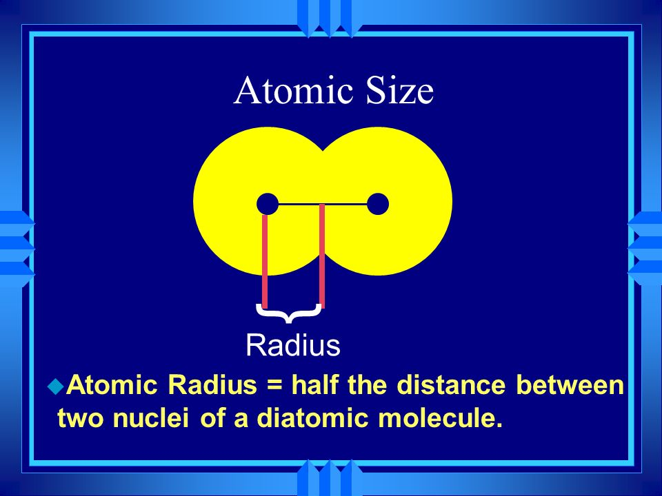 Atomic Size u Atomic Radius = half the distance between two nuclei of a diatomic molecule. } Radius