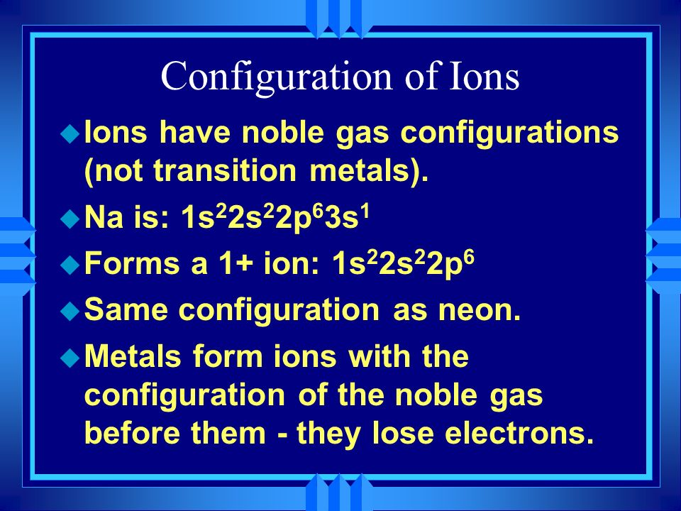 Configuration of Ions u Ions have noble gas configurations (not transition metals). u Na is: 1s 2 2s 2 2p 6 3s 1 u Forms a 1+ ion: 1s 2 2s 2 2p 6 u Sa
