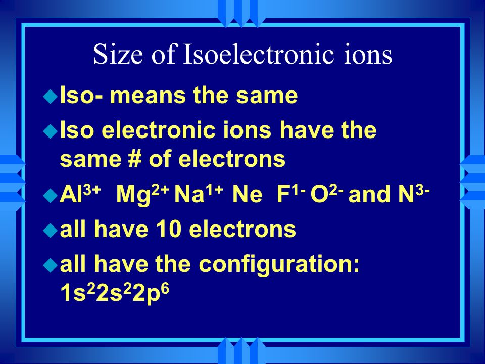 Size of Isoelectronic ions u Iso- means the same u Iso electronic ions have the same # of electrons u Al 3+ Mg 2+ Na 1+ Ne F 1- O 2- and N 3- u all ha
