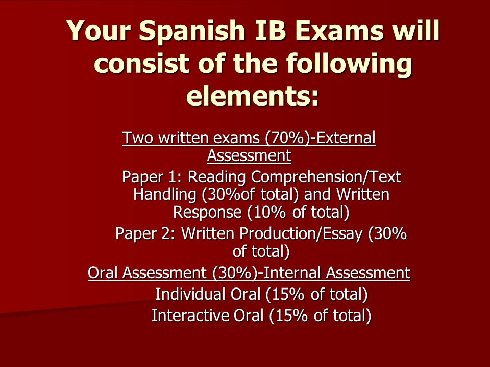 Your Spanish IB Exams will consist of the following elements: Two written exams (70%)-External Assessment Paper 1: Reading Comprehension/Text Handling