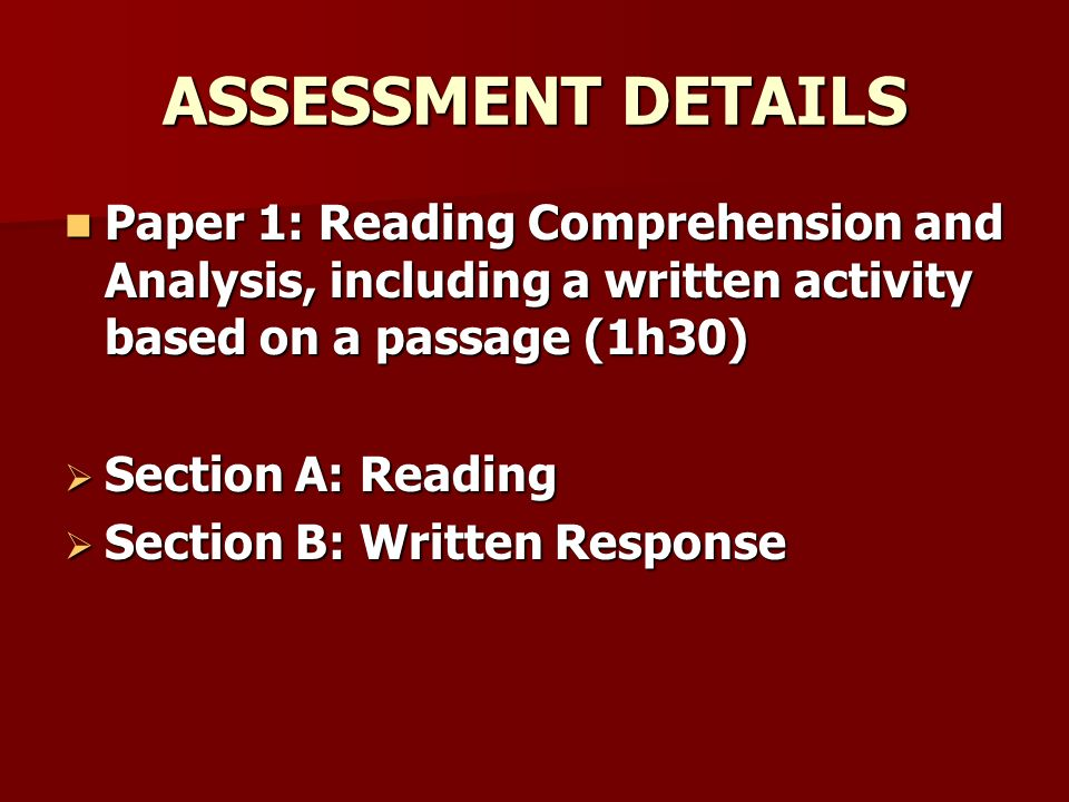 ASSESSMENT DETAILS Paper 1: Reading Comprehension and Analysis, including a written activity based on a passage (1h30) Paper 1: Reading Comprehension