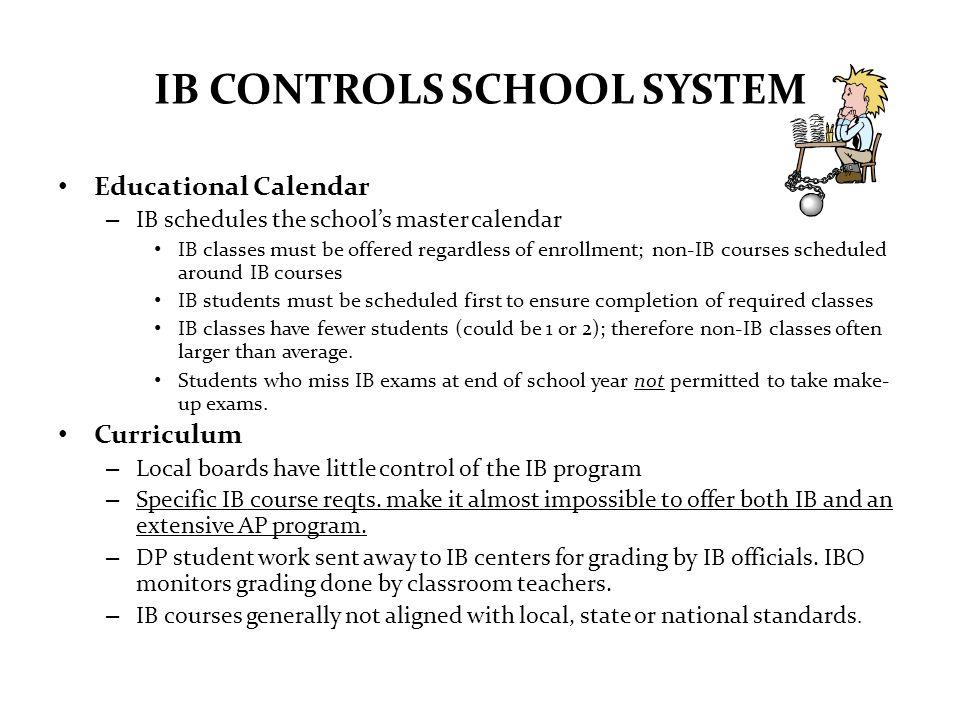 IB CONTROLS SCHOOL SYSTEM Educational Calendar – IB schedules the schools master calendar IB classes must be offered regardless of enrollment; non-IB