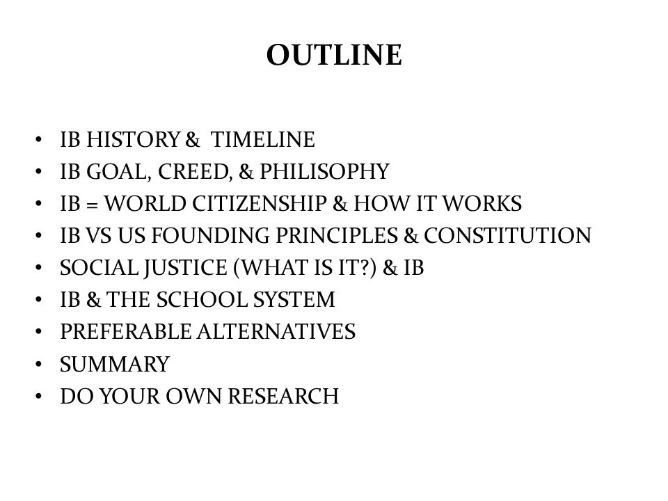 OUTLINE IB HISTORY & TIMELINE IB GOAL, CREED, & PHILISOPHY IB = WORLD CITIZENSHIP & HOW IT WORKS IB VS US FOUNDING PRINCIPLES & CONSTITUTION SOCIAL JU