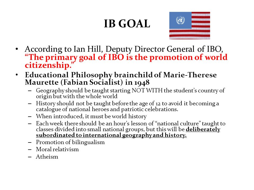 IB GOAL According to Ian Hill, Deputy Director General of IBO, The primary goal of IBO is the promotion of world citizenship. Educational Philosophy b