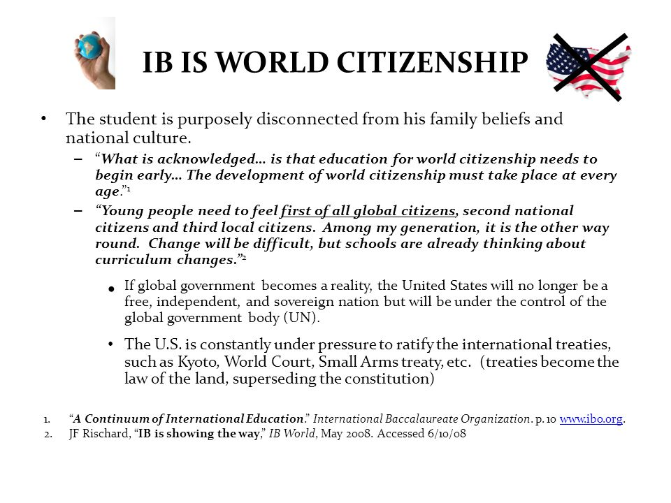 IB IS WORLD CITIZENSHIP The student is purposely disconnected from his family beliefs and national culture. –What is acknowledged… is that education f