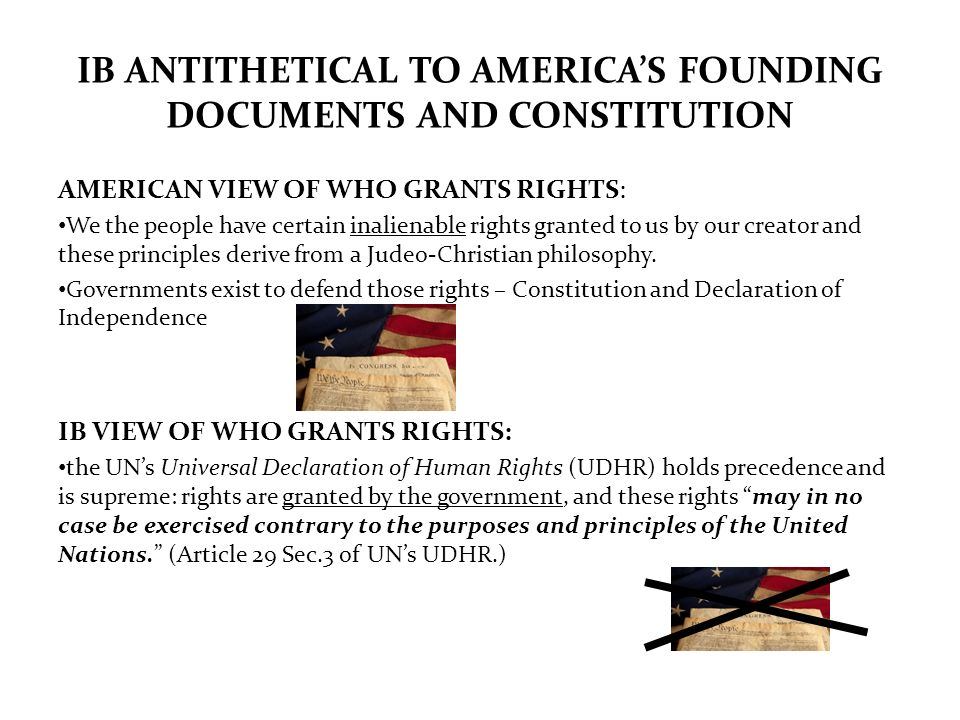 IB ANTITHETICAL TO AMERICAS FOUNDING DOCUMENTS AND CONSTITUTION AMERICAN VIEW OF WHO GRANTS RIGHTS: We the people have certain inalienable rights gran