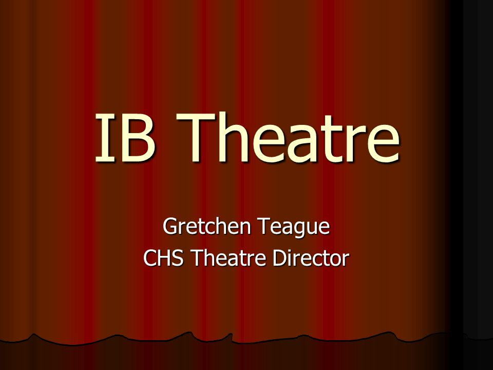 IB Theatre Gretchen Teague CHS Theatre Director