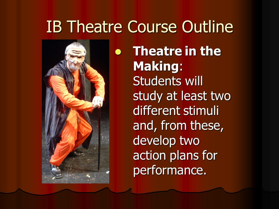 IB Theatre Course Outline Theatre in the Making: Students will study at least two different stimuli and, from these, develop two action plans for performance.