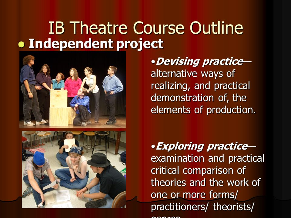IB Theatre Course Outline Independent project Independent project Devising practice alternative ways of realizing, and practical demonstration of, the elements of production.Devising practice alternative ways of realizing, and practical demonstration of, the elements of production.