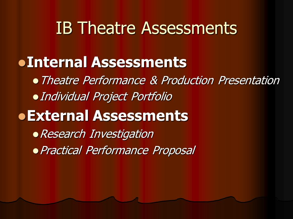 IB Theatre Assessments Internal Assessments Internal Assessments Theatre Performance & Production Presentation Theatre Performance & Production Presentation Individual Project Portfolio Individual Project Portfolio External Assessments External Assessments Research Investigation Research Investigation Practical Performance Proposal Practical Performance Proposal