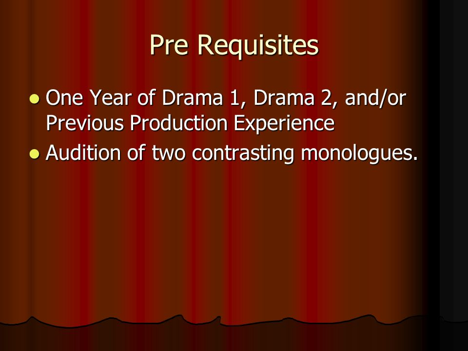 Pre Requisites One Year of Drama 1, Drama 2, and/or Previous Production Experience One Year of Drama 1, Drama 2, and/or Previous Production Experience Audition of two contrasting monologues.