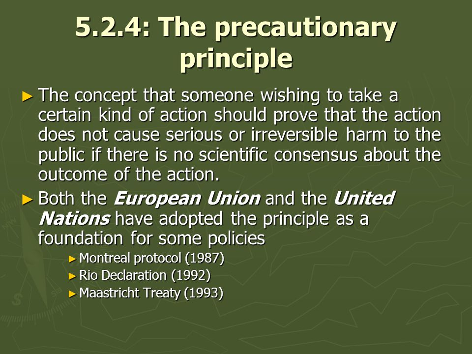 5.2.4: The precautionary principle The concept that someone wishing to take a certain kind of action should prove that the action does not cause serio