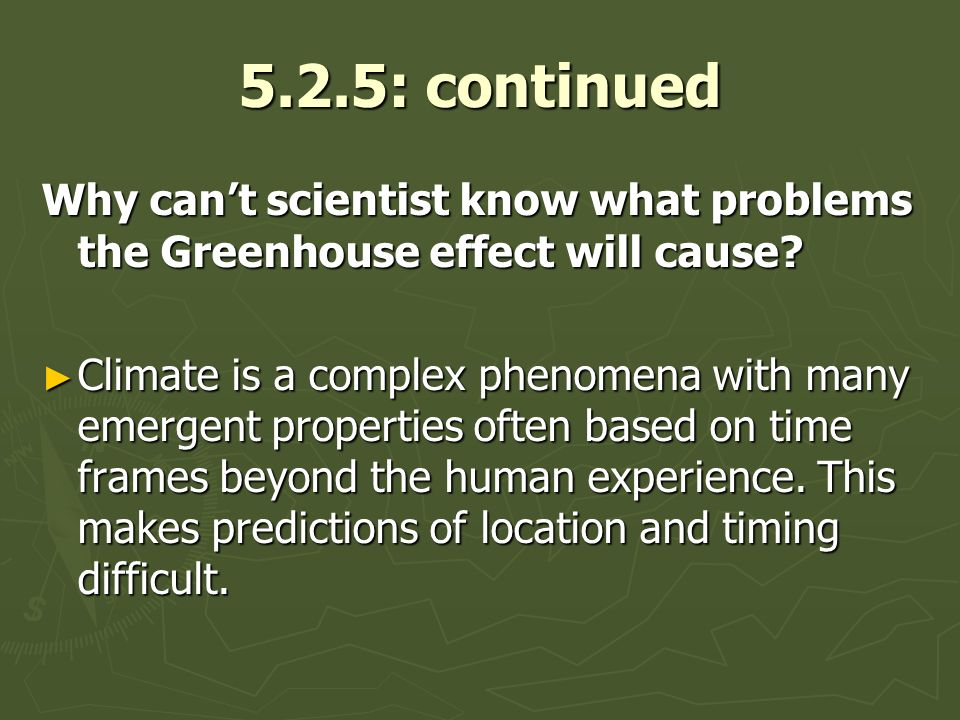5.2.5: continued Why cant scientist know what problems the Greenhouse effect will cause? Climate is a complex phenomena with many emergent properties