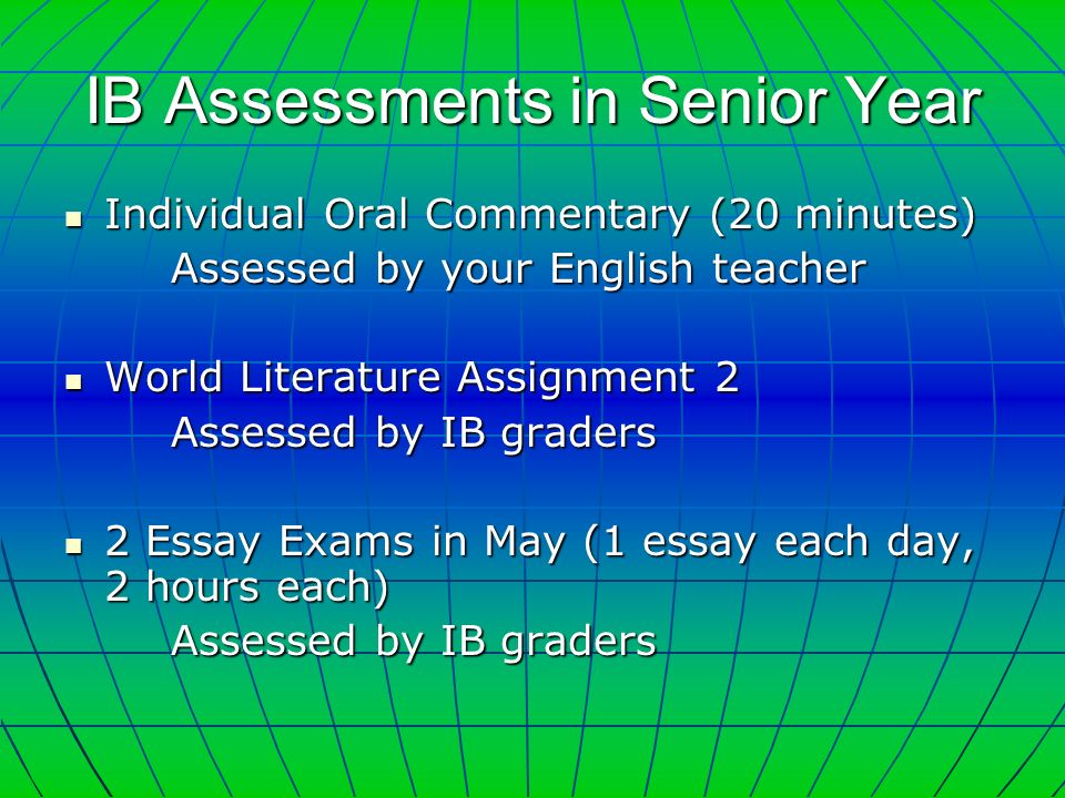 IB Assessments in Senior Year Individual Oral Commentary (20 minutes) Individual Oral Commentary (20 minutes) Assessed by your English teacher World Literature Assignment 2 World Literature Assignment 2 Assessed by IB graders 2 Essay Exams in May (1 essay each day, 2 hours each) 2 Essay Exams in May (1 essay each day, 2 hours each) Assessed by IB graders
