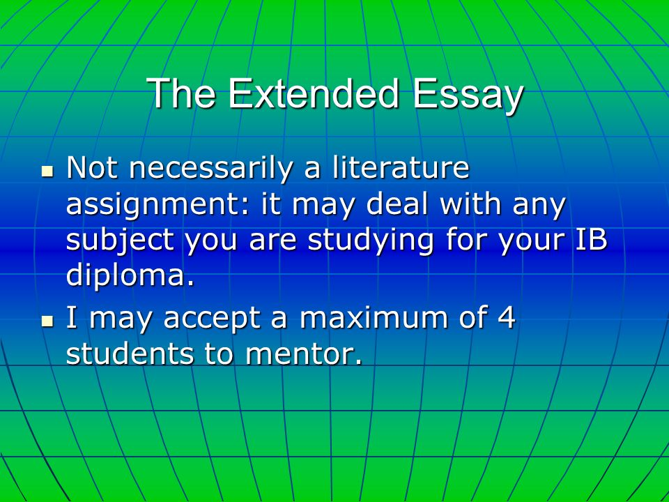 The Extended Essay Not necessarily a literature assignment: it may deal with any subject you are studying for your IB diploma.