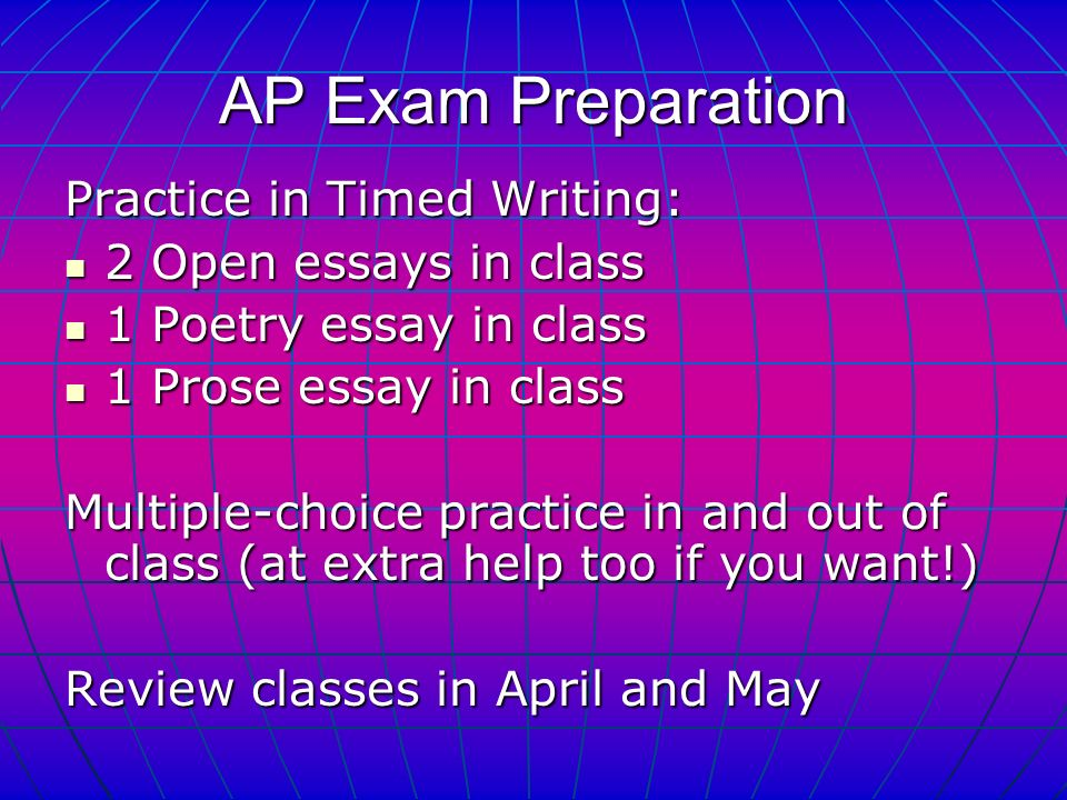 AP Exam Preparation Practice in Timed Writing: 2 Open essays in class 2 Open essays in class 1 Poetry essay in class 1 Poetry essay in class 1 Prose essay in class 1 Prose essay in class Multiple-choice practice in and out of class (at extra help too if you want!) Review classes in April and May