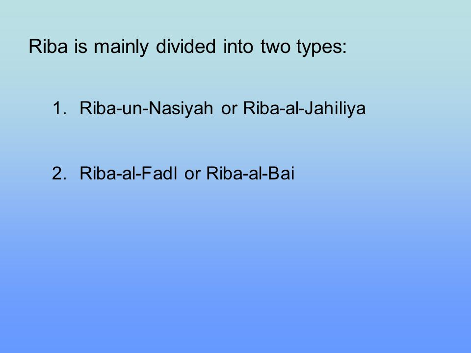 Riba is mainly divided into two types: 1.Riba-un-Nasiyah or Riba-al-Jahiliya 2.Riba-al-Fadl or Riba-al-Bai