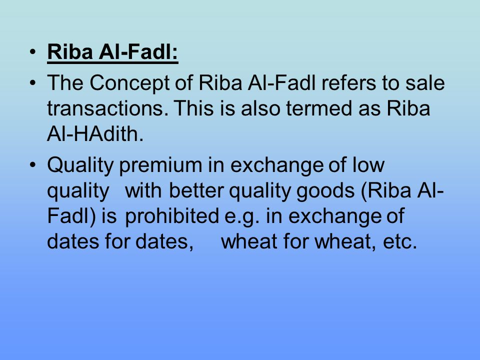 Riba Al-Fadl: The Concept of Riba Al-Fadl refers to sale transactions. This is also termed as Riba Al-HAdith. Quality premium in exchange of low quali
