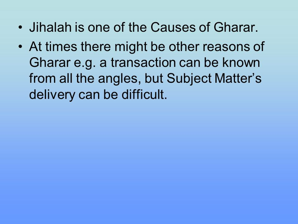 Jihalah is one of the Causes of Gharar. At times there might be other reasons of Gharar e.g. a transaction can be known from all the angles, but Subje