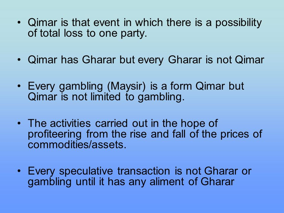 Qimar is that event in which there is a possibility of total loss to one party. Qimar has Gharar but every Gharar is not Qimar Every gambling (Maysir)