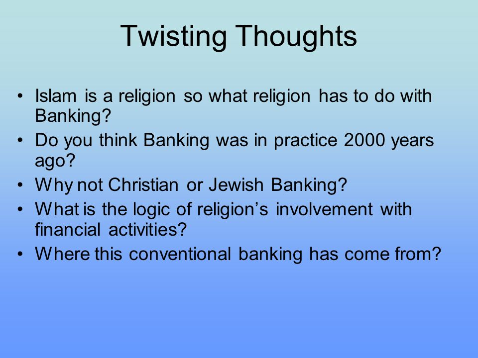 Twisting Thoughts Islam is a religion so what religion has to do with Banking? Do you think Banking was in practice 2000 years ago? Why not Christian
