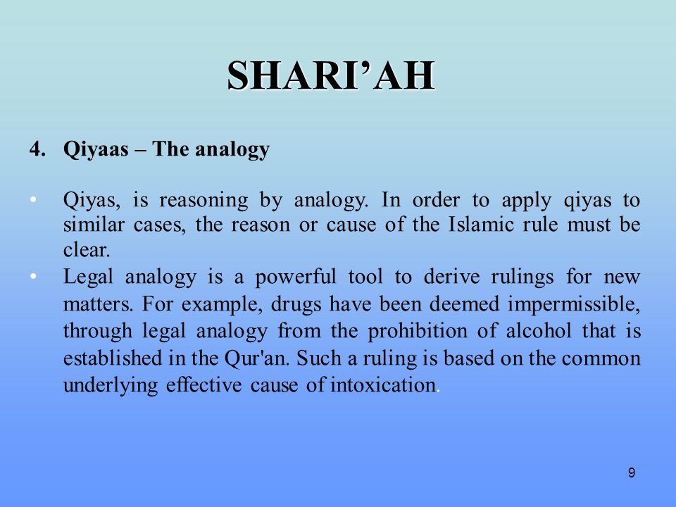 9 4.Qiyaas – The analogy Qiyas, is reasoning by analogy. In order to apply qiyas to similar cases, the reason or cause of the Islamic rule must be cle