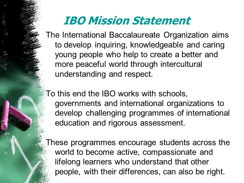 IBO Mission Statement The International Baccalaureate Organization aims to develop inquiring, knowledgeable and caring young people who help to create