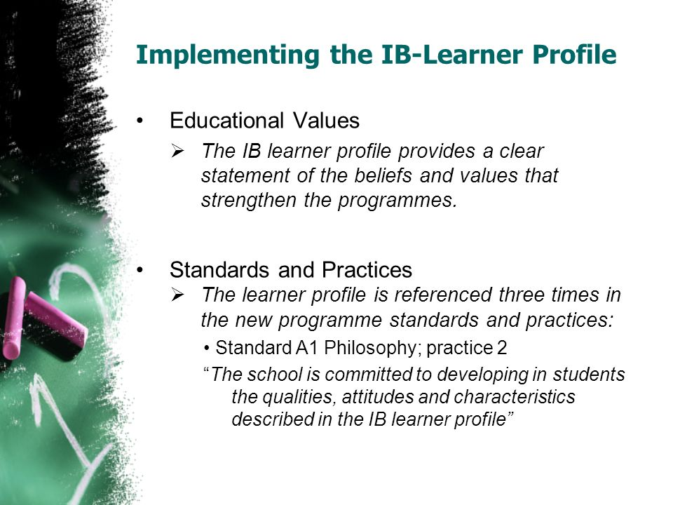 Implementing the IB-Learner Profile Standard C1 Curriculum; practice 6 The curriculum promotes all the attributes of the IB learner profile Standard C4 Curriculum; PYP practice 14 Data, including evidence of development in terms of the IB learner profile, is reported to all participants in the learning process: students, parents, teachers and school administrators, and other schools at time of transfer.