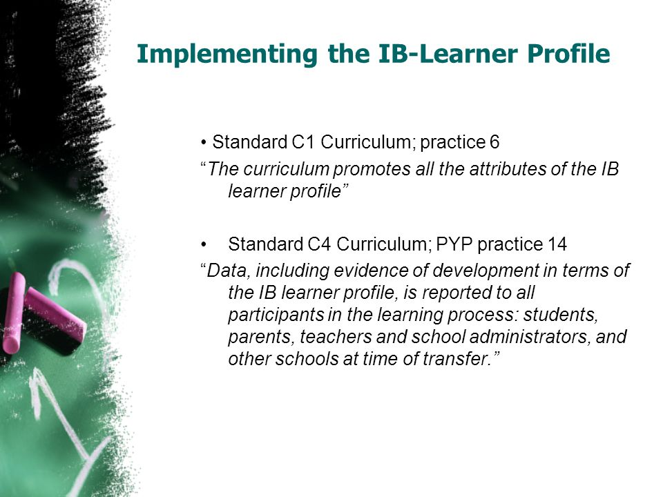 Implementing the IB-Learner Profile Standard C1 Curriculum; practice 6 The curriculum promotes all the attributes of the IB learner profile Standard C
