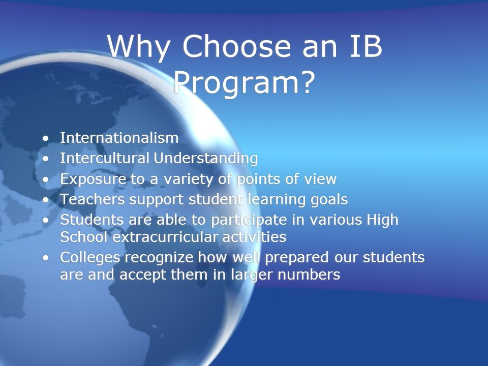 Why Choose an IB Program? Internationalism Intercultural Understanding Exposure to a variety of points of view Teachers support student learning goals