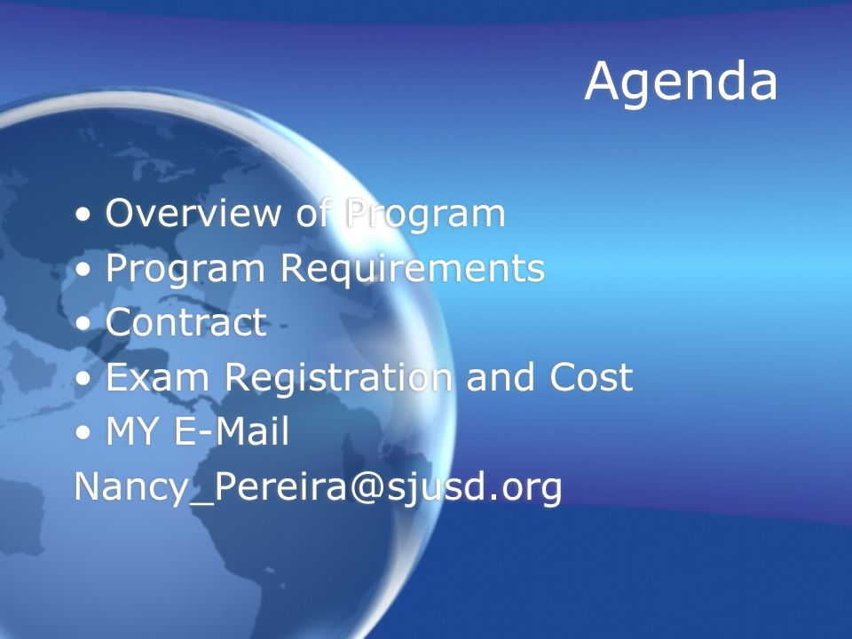Agenda Overview of Program Program Requirements Contract Exam Registration and Cost MY E-Mail Nancy_Pereira@sjusd.org Overview of Program Program Requ