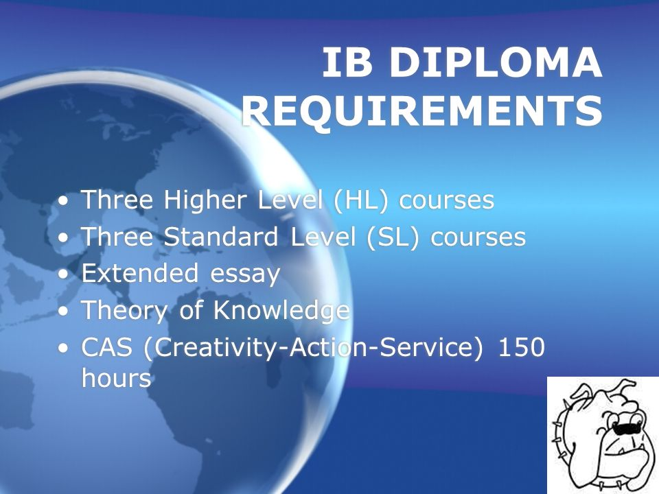 IB DIPLOMA REQUIREMENTS Three Higher Level (HL) courses Three Standard Level (SL) courses Extended essay Theory of Knowledge CAS (Creativity-Action-Se