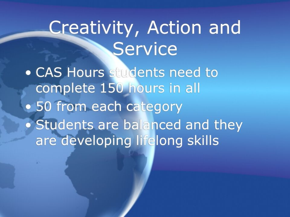 Creativity, Action and Service CAS Hours students need to complete 150 hours in all 50 from each category Students are balanced and they are developin