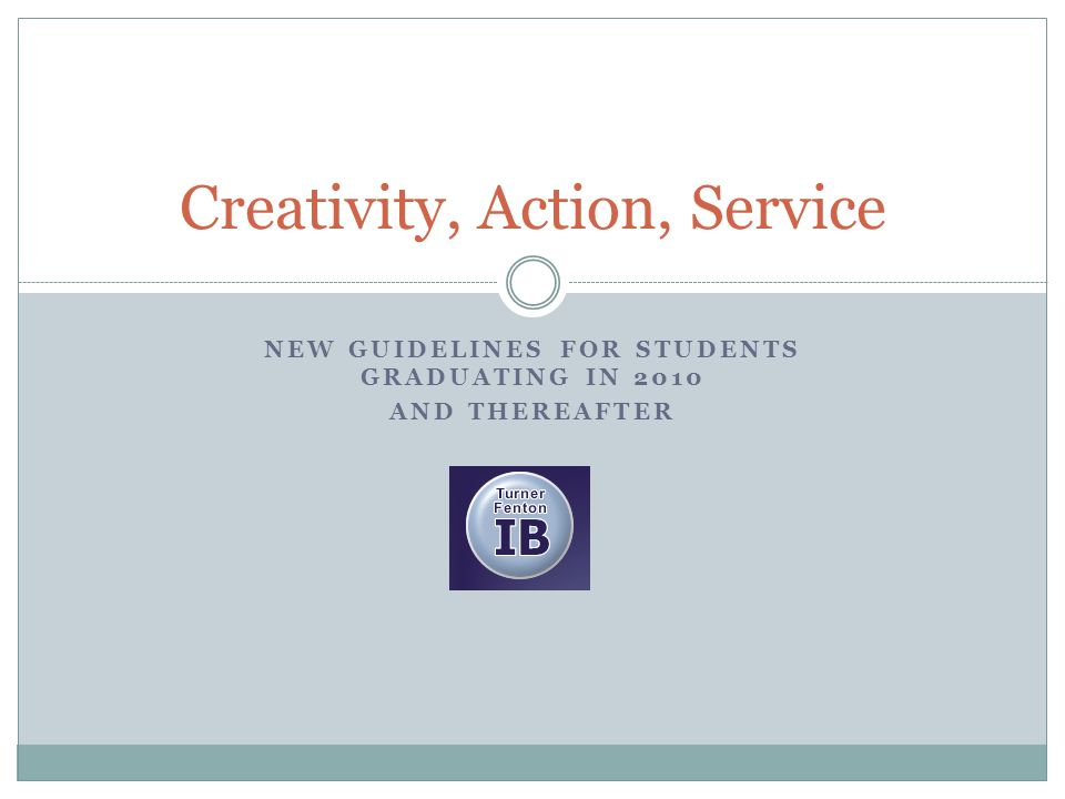 NEW GUIDELINES FOR STUDENTS GRADUATING IN 2010 AND THEREAFTER Creativity, Action, Service