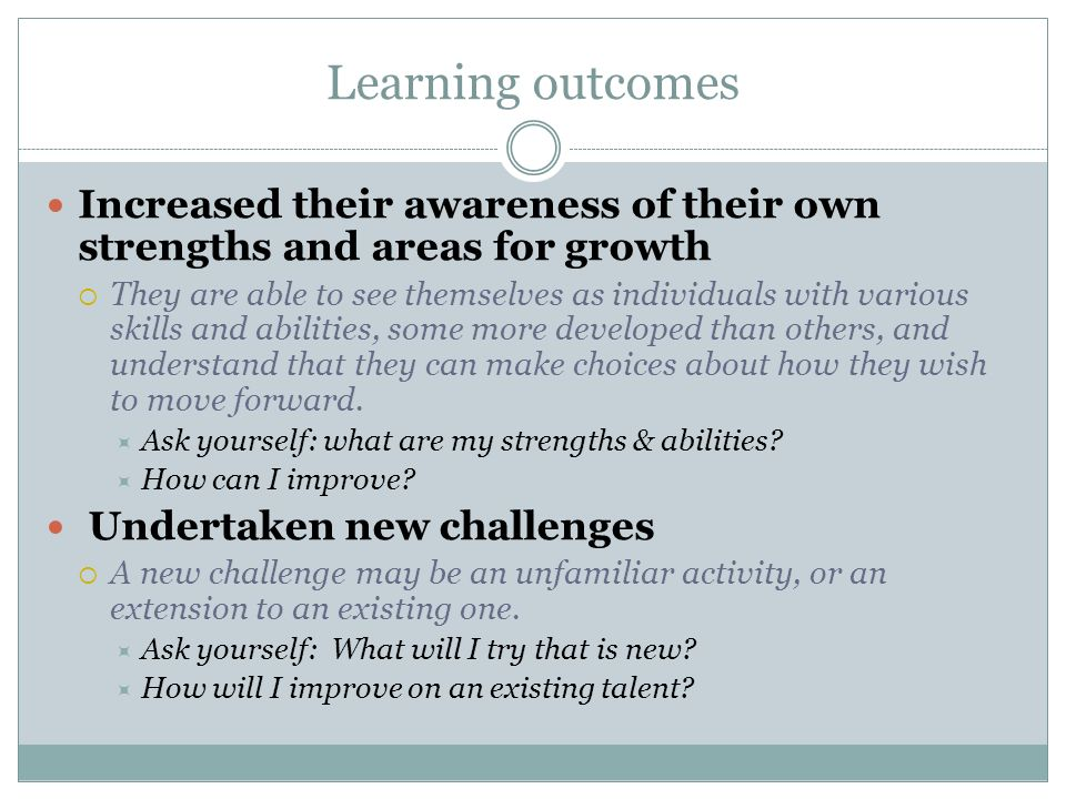 Learning outcomes Increased their awareness of their own strengths and areas for growth They are able to see themselves as individuals with various skills and abilities, some more developed than others, and understand that they can make choices about how they wish to move forward.