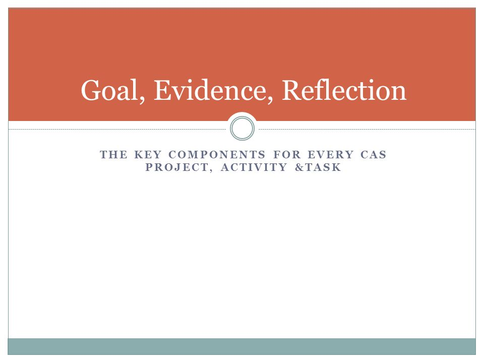 THE KEY COMPONENTS FOR EVERY CAS PROJECT, ACTIVITY &TASK Goal, Evidence, Reflection