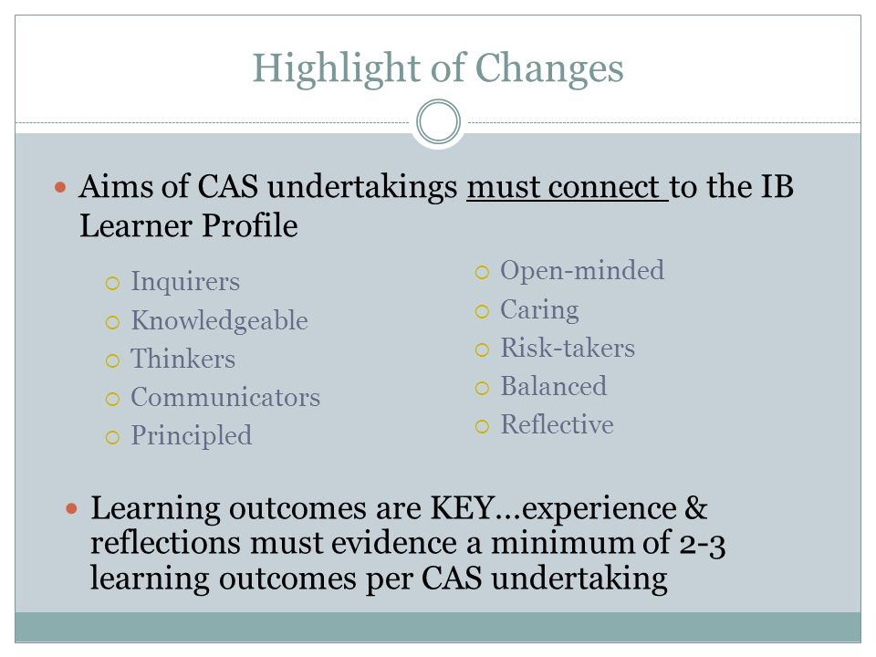 Highlight of Changes Inquirers Knowledgeable Thinkers Communicators Principled Aims of CAS undertakings must connect to the IB Learner Profile Open-minded Caring Risk-takers Balanced Reflective Learning outcomes are KEY...experience & reflections must evidence a minimum of 2-3 learning outcomes per CAS undertaking