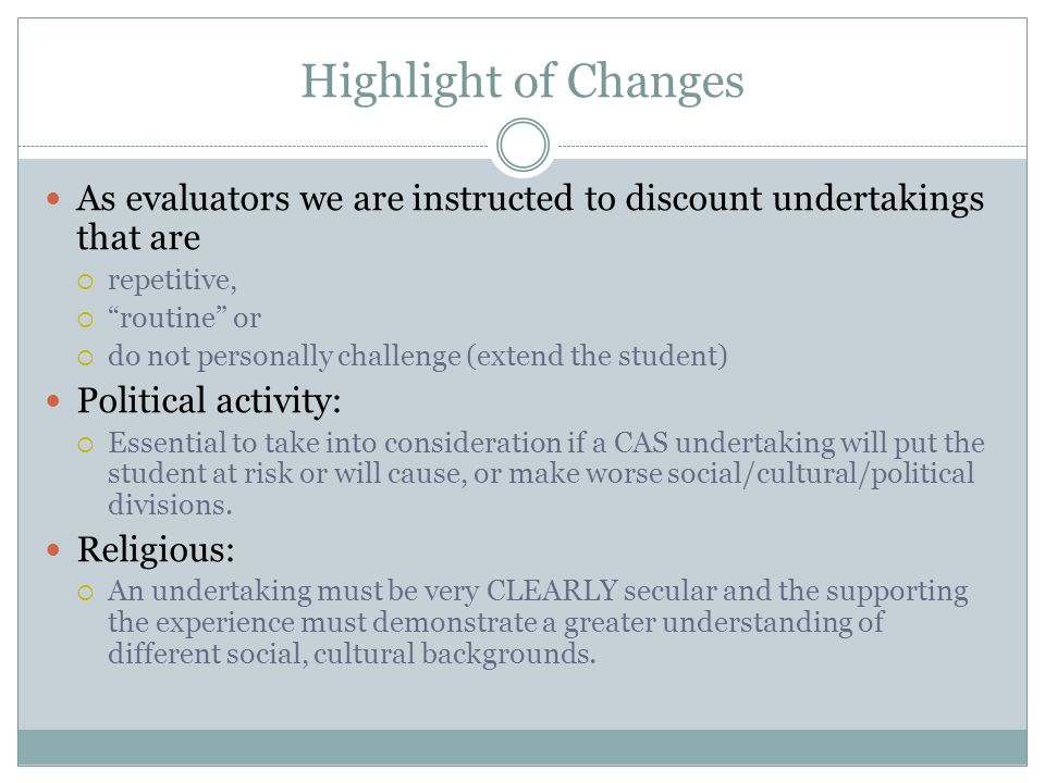 Highlight of Changes As evaluators we are instructed to discount undertakings that are repetitive, routine or do not personally challenge (extend the student) Political activity: Essential to take into consideration if a CAS undertaking will put the student at risk or will cause, or make worse social/cultural/political divisions.