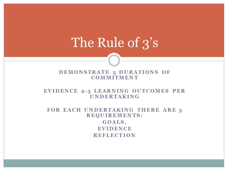 DEMONSTRATE 3 DURATIONS OF COMMITMENT EVIDENCE 2-3 LEARNING OUTCOMES PER UNDERTAKING FOR EACH UNDERTAKING THERE ARE 3 REQUIREMENTS: GOALS, EVIDENCE REFLECTION The Rule of 3s