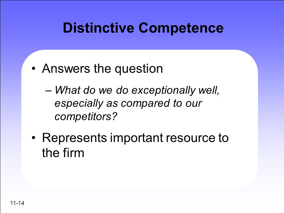 11-14 Distinctive Competence Answers the question –What do we do exceptionally well, especially as compared to our competitors? Represents important r