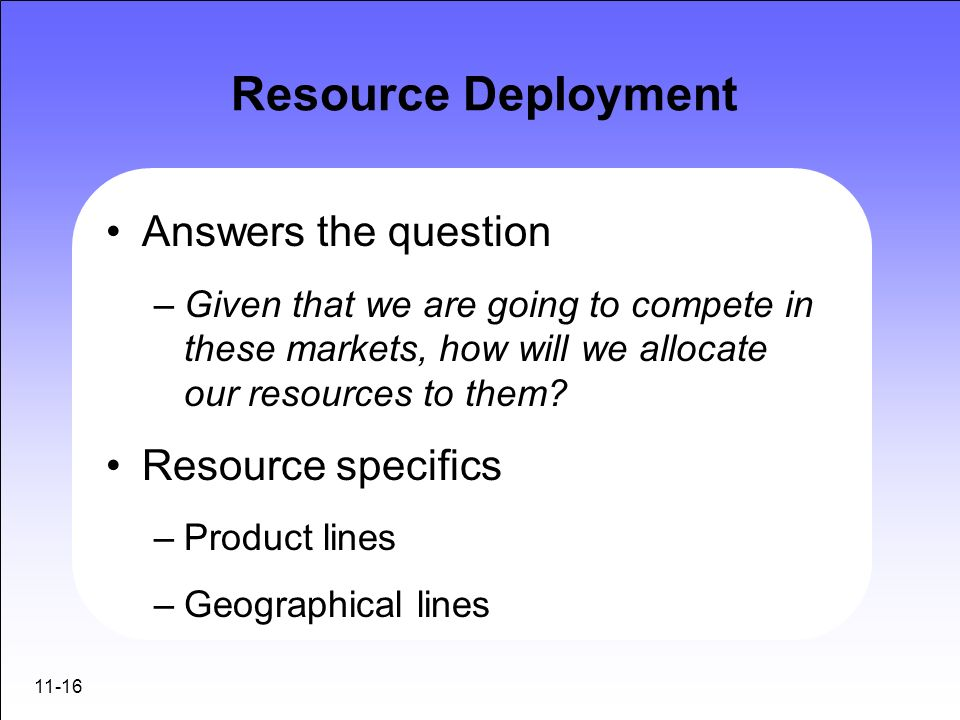 11-16 Resource Deployment Answers the question –Given that we are going to compete in these markets, how will we allocate our resources to them? Resou