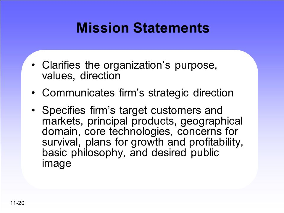 11-20 Mission Statements Clarifies the organizations purpose, values, direction Communicates firms strategic direction Specifies firms target customer