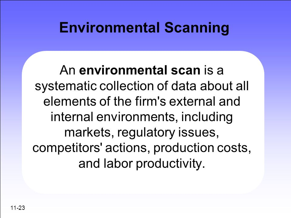 11-23 Environmental Scanning An environmental scan is a systematic collection of data about all elements of the firm's external and internal environme