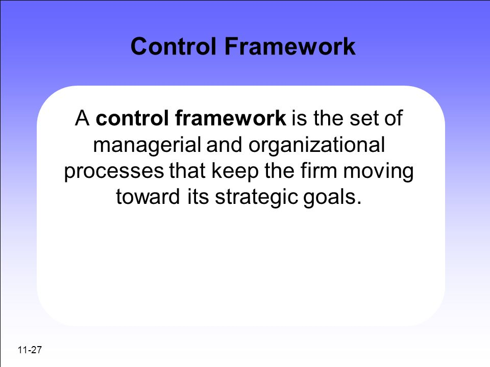 11-27 Control Framework A control framework is the set of managerial and organizational processes that keep the firm moving toward its strategic goals
