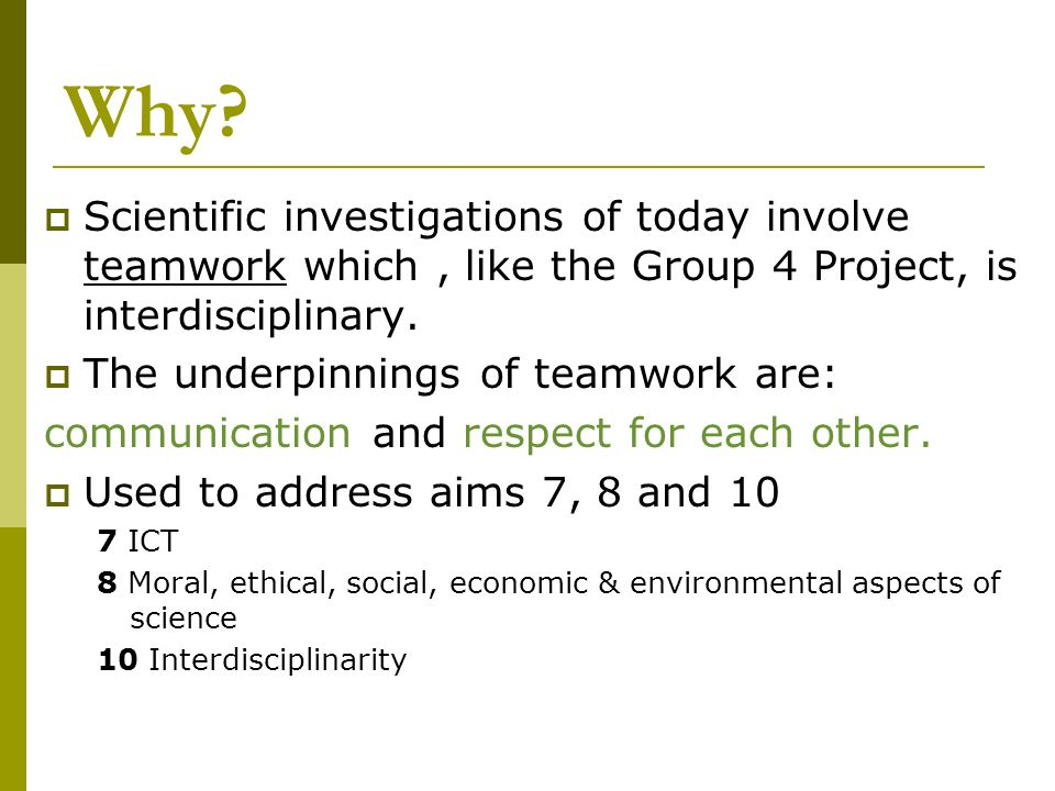 Why? Scientific investigations of today involve teamwork which, like the Group 4 Project, is interdisciplinary. The underpinnings of teamwork are: com