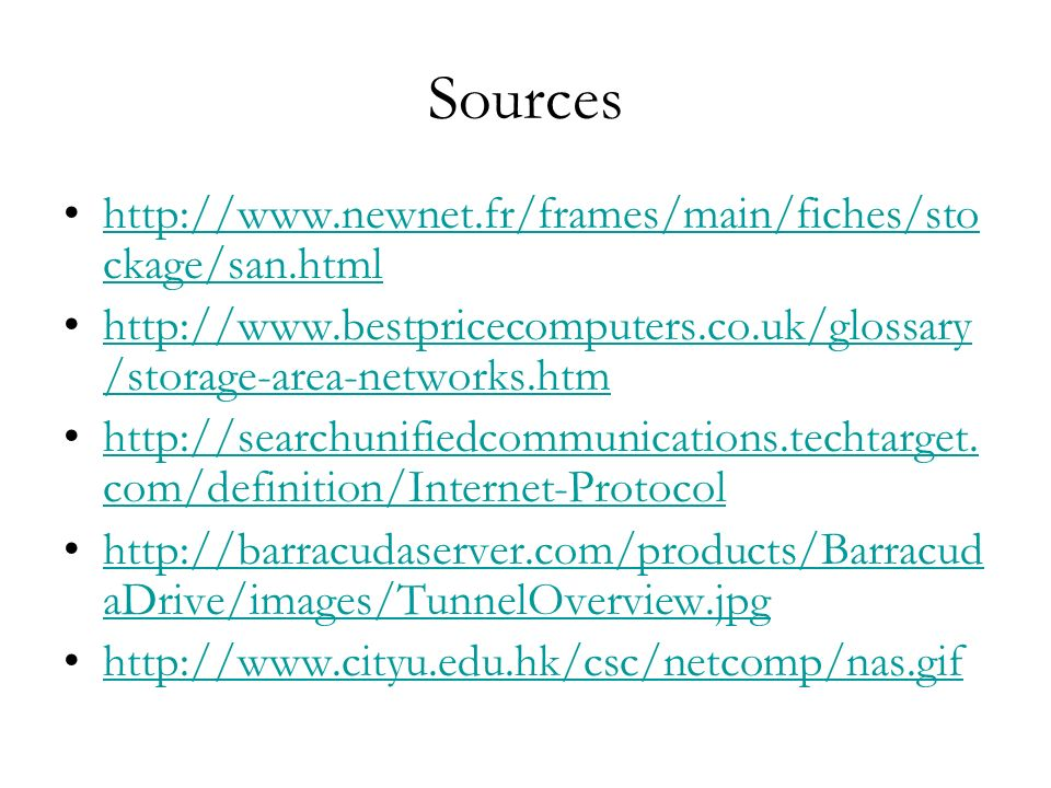 Sources http://www.newnet.fr/frames/main/fiches/sto ckage/san.htmlhttp://www.newnet.fr/frames/main/fiches/sto ckage/san.html http://www.bestpricecomputers.co.uk/glossary /storage-area-networks.htmhttp://www.bestpricecomputers.co.uk/glossary /storage-area-networks.htm http://searchunifiedcommunications.techtarget.
