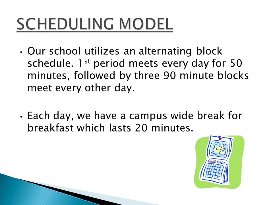 Our school utilizes an alternating block schedule. 1 st period meets every day for 50 minutes, followed by three 90 minute blocks meet every other day