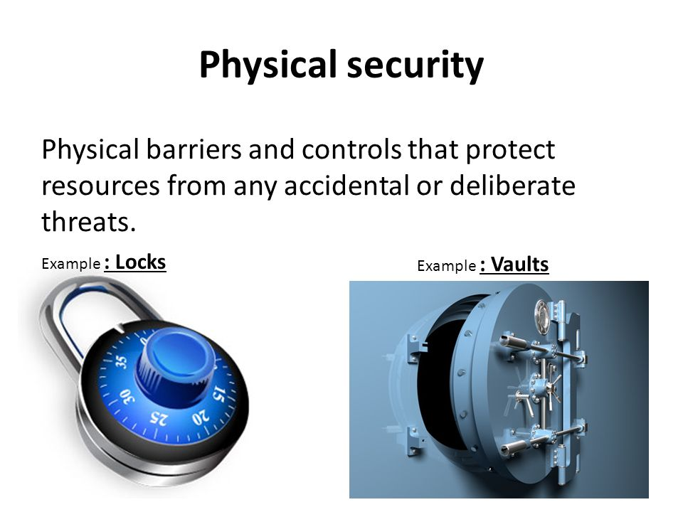 Physical security Physical barriers and controls that protect resources from any accidental or deliberate threats.