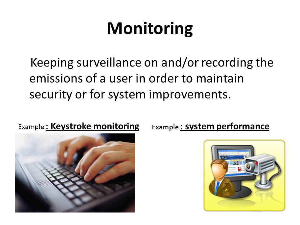 Monitoring Keeping surveillance on and/or recording the emissions of a user in order to maintain security or for system improvements. Example : Keystr